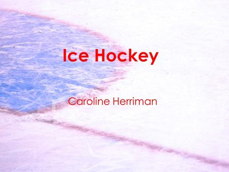 Ice Hockey Caroline Herriman. History -'Rink' originally came from Scotland in 18 th century -1877 first rules published in Montreal Gazette -Amateur.