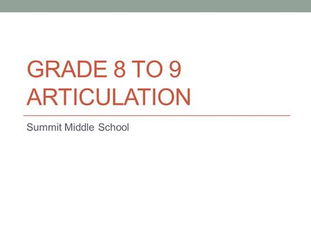 GRADE 8 TO 9 ARTICULATION Summit Middle School. Which School? Assigned school based on student's current address in our system; proof required to change.