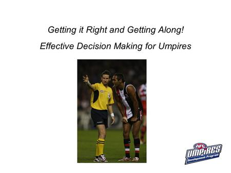 Getting it Right and Getting Along! Effective Decision Making for Umpires.