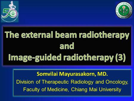 Somvilai Mayurasakorn, MD. Division of Therapeutic Radiology and Oncology, Faculty of Medicine, Chiang Mai University Somvilai Mayurasakorn, MD. Division.