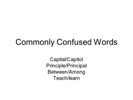 Commonly Confused Words Capital/Capitol Principle/Principal Between/Among Teach/learn.