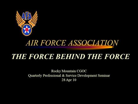 AIR FORCE ASSOCIATION THE FORCE BEHIND THE FORCE Rocky Mountain CGOC Quarterly Professional & Service Development Seminar 28 Apr 10.