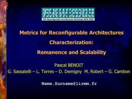 Metrics for Reconfigurable Architectures Characterization: Remanence and Scalability Pascal BENOIT G. Sassatelli – L. Torres – D. Demigny M. Robert – G.