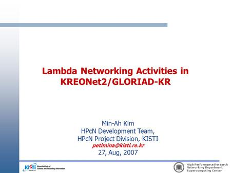 High Performance Research Networking Department, Supercomputing Center Lambda Networking Activities in KREONet2/GLORIAD-KR Min-Ah Kim HPcN Development.