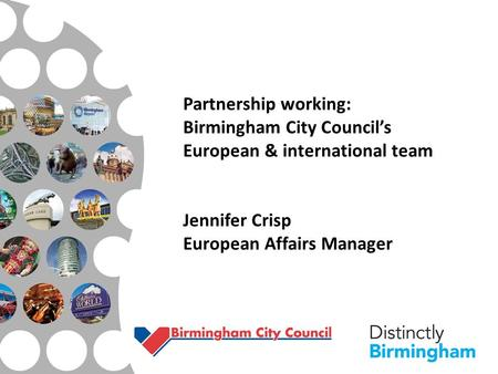 Partnership working: Birmingham City Council's European & international team Jennifer Crisp European Affairs Manager.