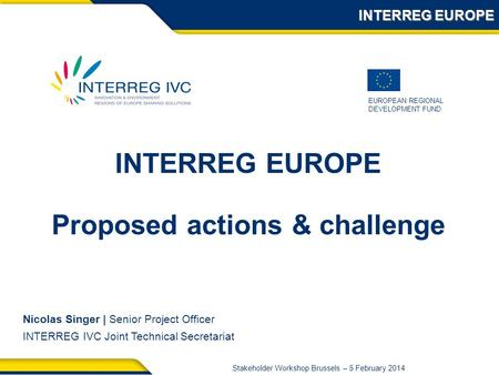 EUROPEAN REGIONAL DEVELOPMENT FUND Stakeholder Workshop Brussels – 5 February 2014 INTERREG EUROPE Nicolas Singer | Senior Project Officer INTERREG IVC.