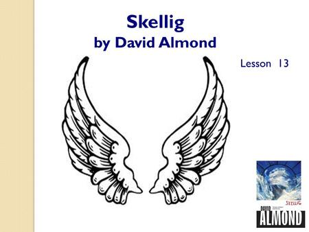 Skellig by David Almond Lesson 13. Reading on in Skellig Starter: At the end of this book, Skellig says goodbye to Michael and Mina. How do you think.
