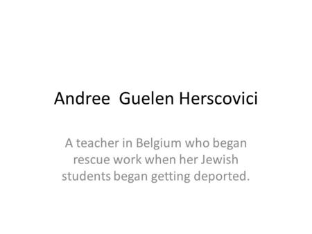 Andree Guelen Herscovici A teacher in Belgium who began rescue work when her Jewish students began getting deported.