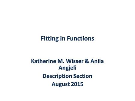 Fitting in Functions Katherine M. Wisser & Anila Angjeli Description Section August 2015.