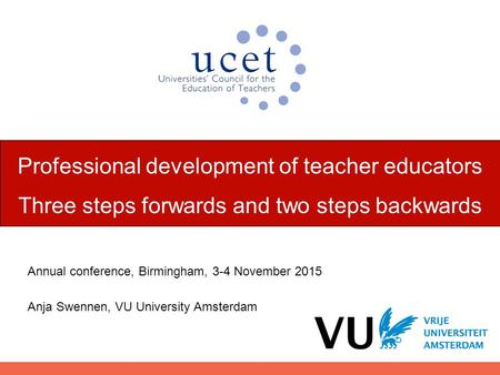 Professional development of teacher educators Three steps forwards and two steps backwards Annual conference, Birmingham, 3-4 November 2015 Anja Swennen,