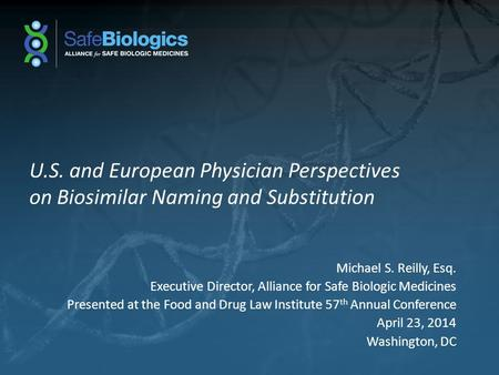 U.S. and European Physician Perspectives on Biosimilar Naming and Substitution Michael S. Reilly, Esq. Executive Director, Alliance for Safe Biologic Medicines.