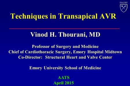 Techniques in Transapical AVR Vinod H. Thourani, MD Professor of Surgery and Medicine Chief of Cardiothoracic Surgery, Emory Hospital Midtown Co-Director: