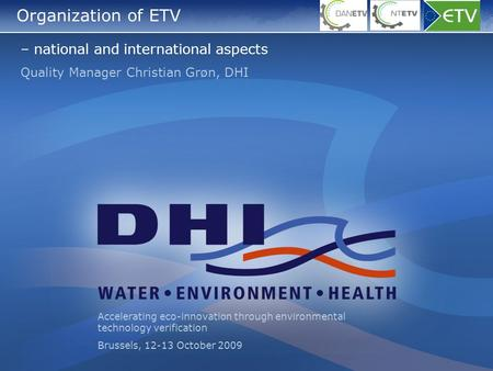 Organization of ETV – national and international aspects Quality Manager Christian Grøn, DHI Accelerating eco-innovation through environmental technology.