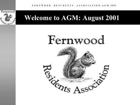 F E R N W O O D R E S I D E N T S A S S O C I A T I O N: A G M 2 0 0 1 Welcome to AGM: August 2001.