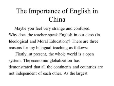 The Importance of English in China Maybe you feel very strange and confused. Why does the teacher speak English in our class (in Ideological and Moral.
