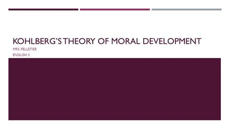 KOHLBERG'S THEORY OF MORAL DEVELOPMENT MRS. PELLETIER ENGLISH 3.