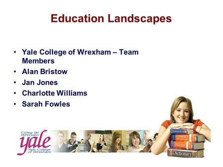Education Landscapes Yale College of Wrexham – Team Members Alan Bristow Jan Jones Charlotte Williams Sarah Fowles.