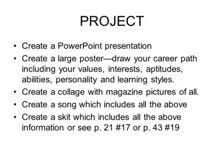 PROJECT Create a PowerPoint presentation Create a large poster—draw your career path including your values, interests, aptitudes, abilities, personality.