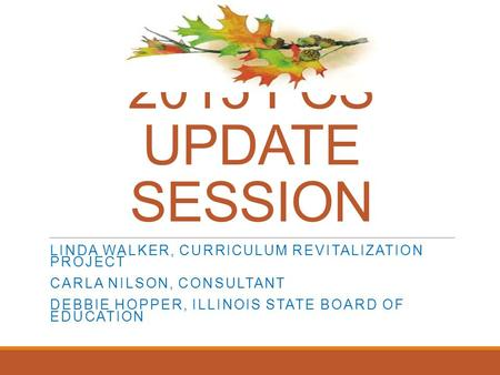 2015 FCS UPDATE SESSION LINDA WALKER, CURRICULUM REVITALIZATION PROJECT CARLA NILSON, CONSULTANT DEBBIE HOPPER, ILLINOIS STATE BOARD OF EDUCATION.