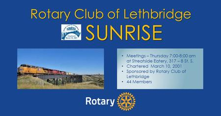 Rotary Club of Lethbridge SUNRISE Meetings – Thursday 7:00-8:00 am at Streatside Eatery, 317 – 8 St. S. Chartered March 10, 2001 Sponsored by Rotary Club.
