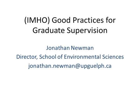 (IMHO) Good Practices for Graduate Supervision Jonathan Newman Director, School of Environmental Sciences
