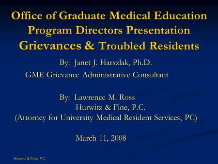 Hurwitz & Fine, P.C. Office of Graduate Medical Education Program Directors Presentation Grievances & Troubled Residents By: Janet J. Harszlak, Ph.D. GME.