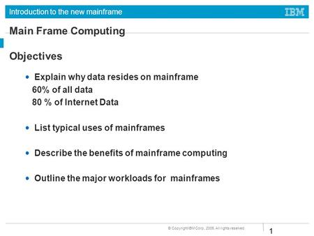 Introduction to the new mainframe © Copyright IBM Corp., 2006. All rights reserved. 1 Main Frame Computing Objectives Explain why data resides on mainframe.