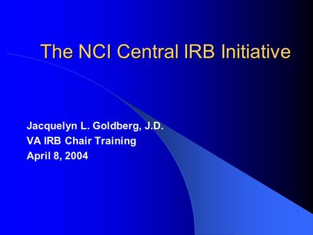 The NCI Central IRB Initiative Jacquelyn L. Goldberg, J.D. VA IRB Chair Training April 8, 2004.