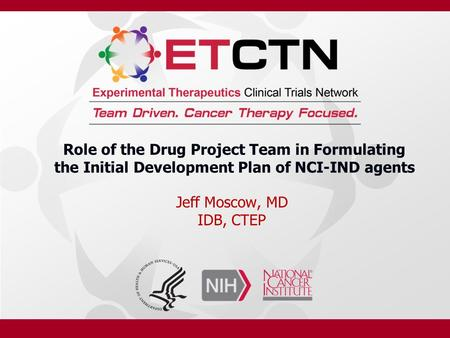 Role of the Drug Project Team in Formulating the Initial Development Plan of NCI-IND agents Jeff Moscow, MD IDB, CTEP.