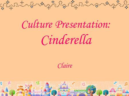 Culture Presentation: Cinderella Claire. Cinderella Cendrillon cendre  ash souillon  dirty girl It's a nickname which is given by her mean stepsisters.