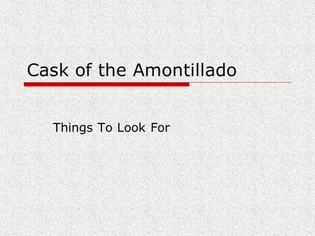 Cask of the Amontillado Things To Look For. Irony A contradiction between what happens and what you expect to happen Examples:  A fireman afraid of fire.