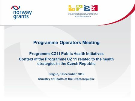 Programme Operators Meeting Programme CZ11 Public Health Initiatives Context of the Programme CZ 11 related to the health strategies in the Czech Republic.
