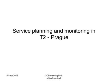 5 Sept 2006GDB meeting BNL, MIlos Lokajicek Service planning and monitoring in T2 - Prague.