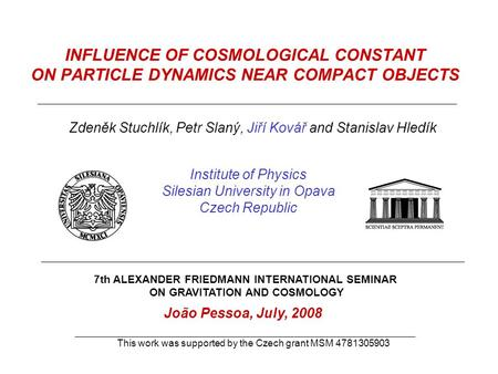 INFLUENCE OF COSMOLOGICAL CONSTANT ON PARTICLE DYNAMICS NEAR COMPACT OBJECTS Zdeněk Stuchlík, Petr Slaný, Jiří Kovář and Stanislav Hledík Institute of.