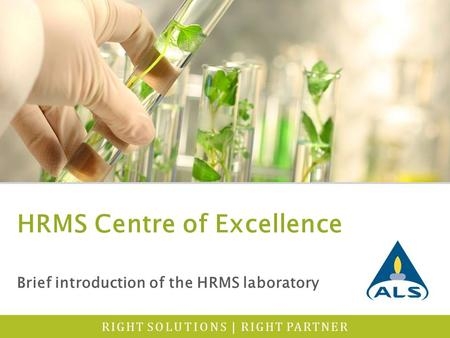 RIGHT SOLUTIONS | RIGHT PARTNER HRMS Centre of Excellence Brief introduction of the HRMS laboratory.