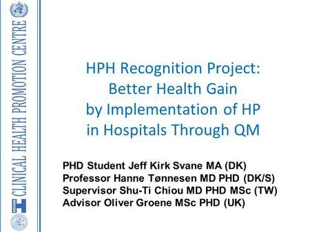 HPH Recognition Project: Better Health Gain by Implementation of HP in Hospitals Through QM PHD Student Jeff Kirk Svane MA (DK) Professor Hanne Tønnesen.