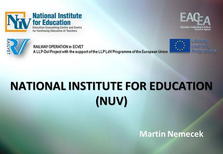 NATIONAL INSTITUTE FOR EDUCATION (NUV) Martin Nemecek RAILWAY OPERATION in ECVET A LLP-DoI Project with the support of the LLP LdV Programme of the European.