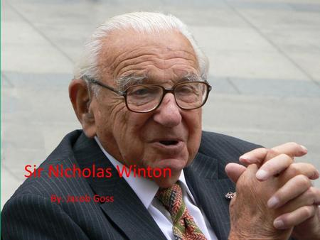 Sir Nicholas Winton By: Jacob Goss. Sir Nicholas Winton He is 103 years old and is still alive. Sir Nicholas Winton saved 669 children from being sent.