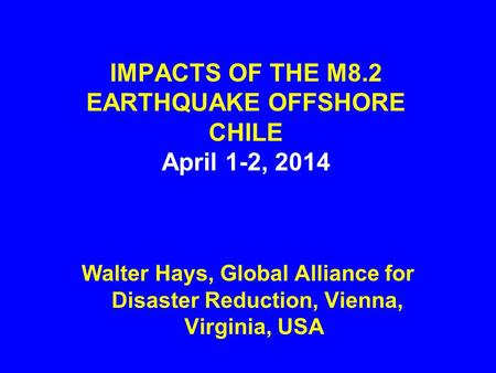 IMPACTS OF THE M8.2 EARTHQUAKE OFFSHORE CHILE April 1-2, 2014 Walter Hays, Global Alliance for Disaster Reduction, Vienna, Virginia, USA.