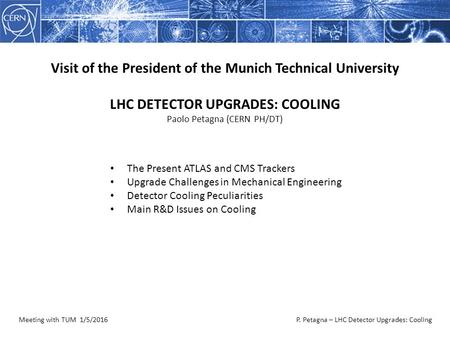 Meeting with TUM 1/5/2016P. Petagna – LHC Detector Upgrades: Cooling Visit of the President of the Munich Technical University LHC DETECTOR UPGRADES: COOLING.