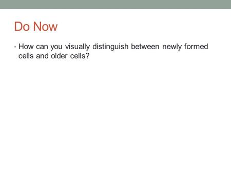 Do Now How can you visually distinguish between newly formed cells and older cells?