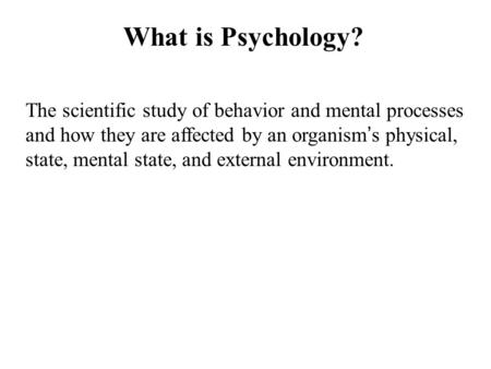 What is Psychology? The scientific study of behavior and mental processes and how they are affected by an organism ' s physical, state, mental state, and.
