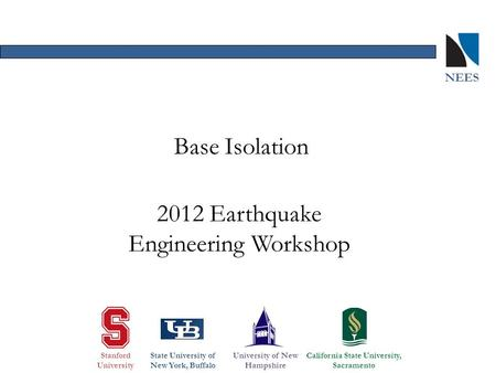 2012 Earthquake Engineering Workshop Base Isolation Stanford University State University of New York, Buffalo University of New Hampshire California State.