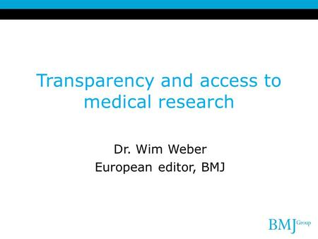 Transparency and access to medical research Dr. Wim Weber European editor, BMJ.