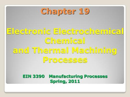 Chapter 19 Electronic Electrochemical Chemical and Thermal Machining Processes EIN 3390 Manufacturing Processes Spring, 2011.