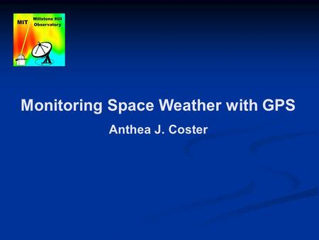 Monitoring Space Weather with GPS Anthea J. Coster.