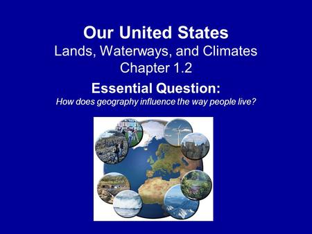 Our United States Lands, Waterways, and Climates Chapter 1.2 Essential Question: How does geography influence the way people live?