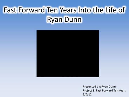Presented by: Ryan Dunn Project 9: Fast Forward Ten Years 1/5/12.