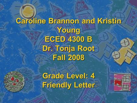 Caroline Brannon and Kristin Young ECED 4300 B Dr. Tonja Root Fall 2008 Grade Level: 4 Friendly Letter.