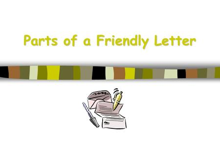 Parts of a Friendly Letter. 5 Parts of a Friendly Letter 1. The Heading 2. The Greeting 3. The Body 4. The Closing 5. The Signature.